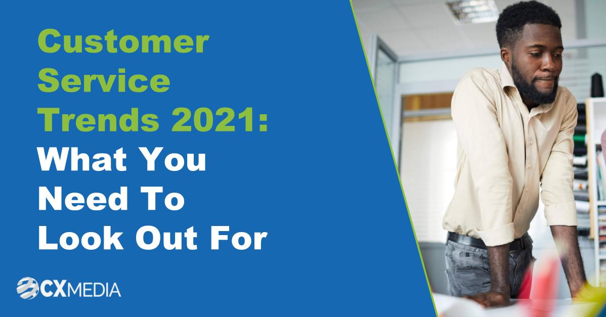 Customer Service Trends 2021 What You Need To Look Out For