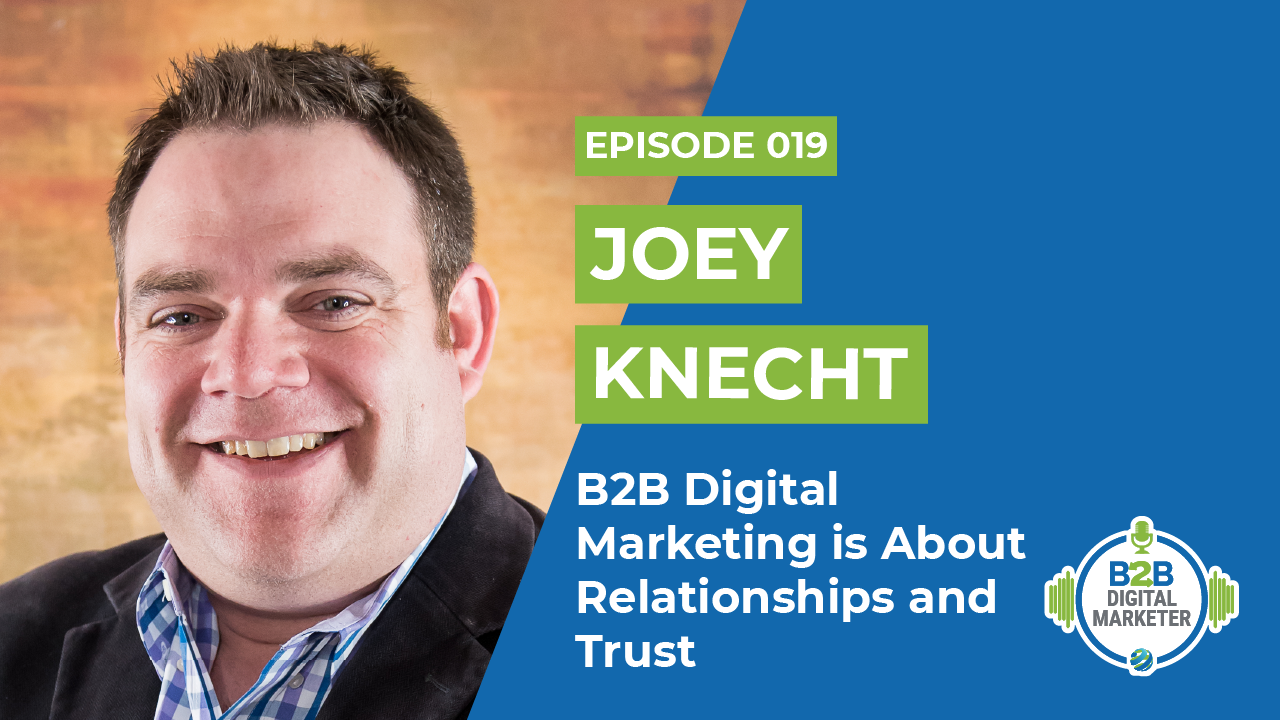 Joey Knecht: B2B Digital Marketing is About Relationships and Trust | Episode 019