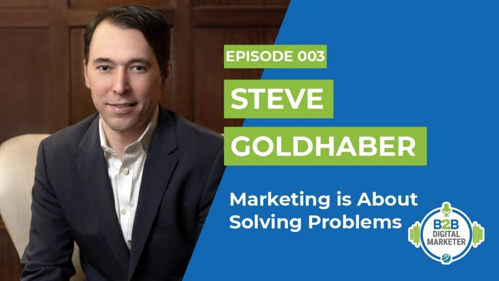 Steve Goldhaber: Marketing is About Solving Problems | Episode 003