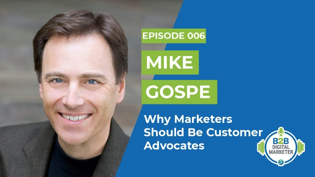 Mike Gospe : Why Marketers Should Be Customer Advocates   Episode 006