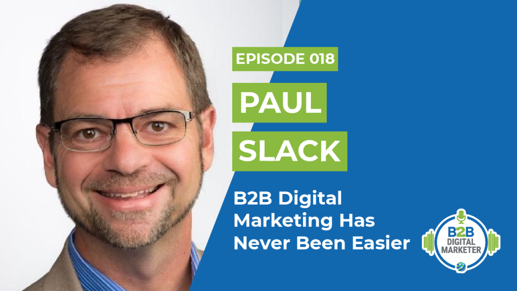 Paul Slack: B2B Digital Marketing Has Never Been Easier | Episode 018